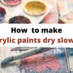 15 Ways to Make Acrylic Paint Dry Slower