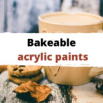 Bakeable Acrylic Paint Guide